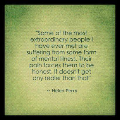 Some of the most extraordinary people have ever met are suffering from some form of mental illness their pain forces them to be honest it doesn't get any realer than that